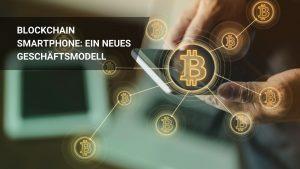 Blockchain Smartphone: Ein neues Geschäftsmodell
